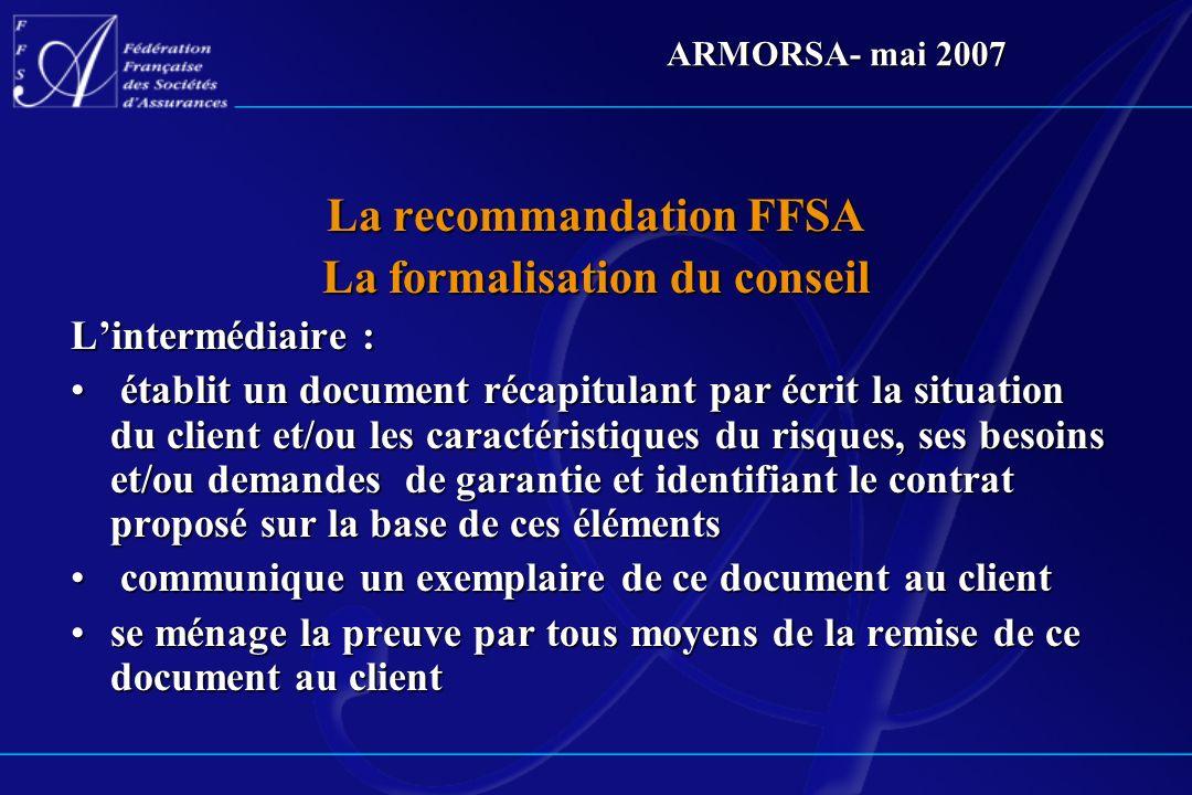 ARMORSA- mai 2007 La recommandation FFSA La formalisation du conseil Lintermédiaire : établit un document récapitulant par écrit la situation du clien
