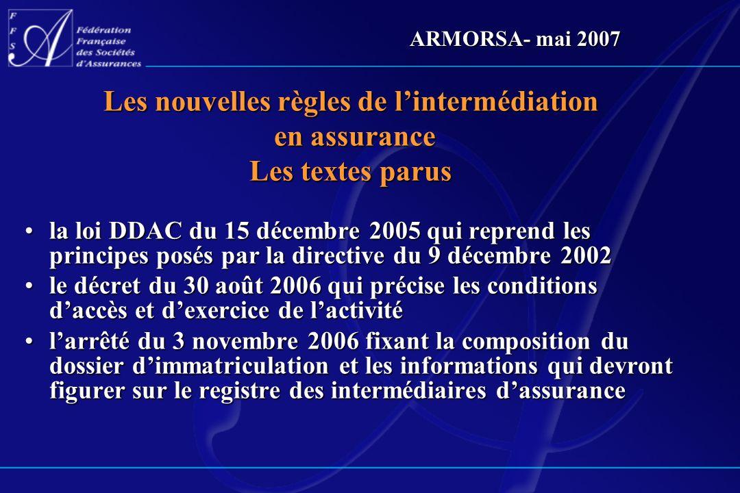 ARMORSA- mai 2007 Les nouvelles règles de lintermédiation en assurance en assurance Les textes parus la loi DDAC du 15 décembre 2005 qui reprend les p