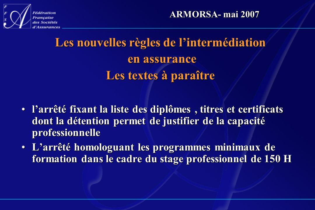 ARMORSA- mai 2007 Les nouvelles règles de lintermédiation en assurance en assurance Les textes à paraître larrêté fixant la liste des diplômes, titres
