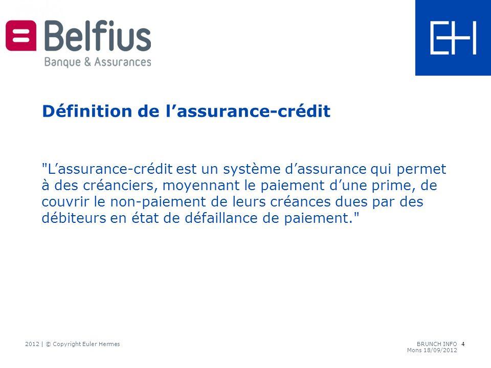 Lassurance-crédit est un système dassurance qui permet à des créanciers, moyennant le paiement dune prime, de couvrir le non-paiement de leurs créances dues par des débiteurs en état de défaillance de paiement. Définition de lassurance-crédit 4 2012 | © Copyright Euler HermesBRUNCH INFO Mons 18/09/2012