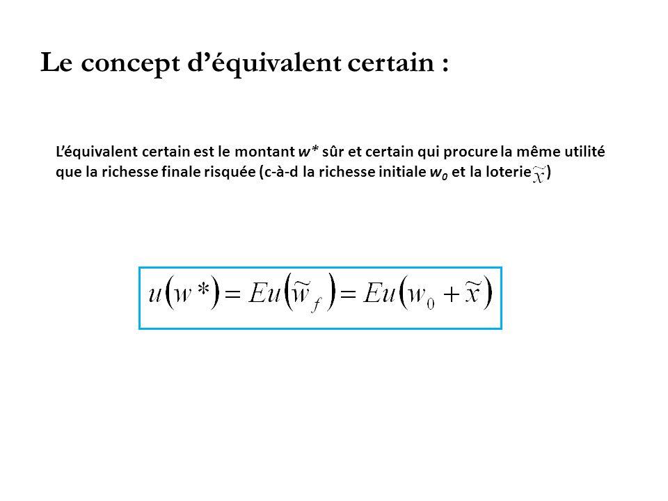 Le concept déquivalent certain : Léquivalent certain est le montant w* sûr et certain qui procure la même utilité que la richesse finale risquée (c-à-