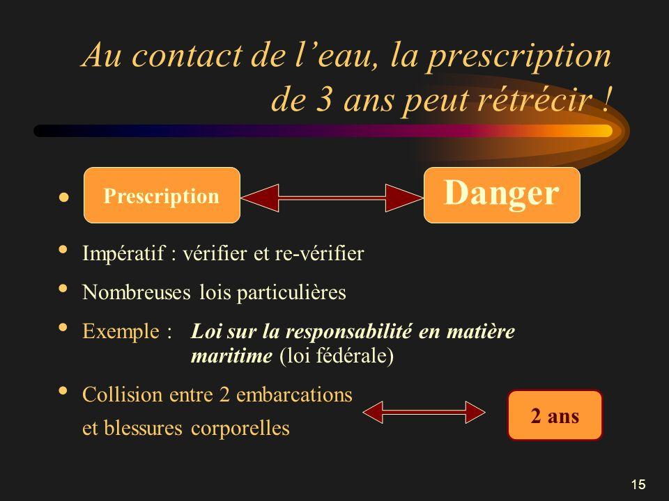 15 Au contact de leau, la prescription de 3 ans peut rétrécir ! Impératif : vérifier et re-vérifier Nombreuses lois particulières Exemple : Loi sur la