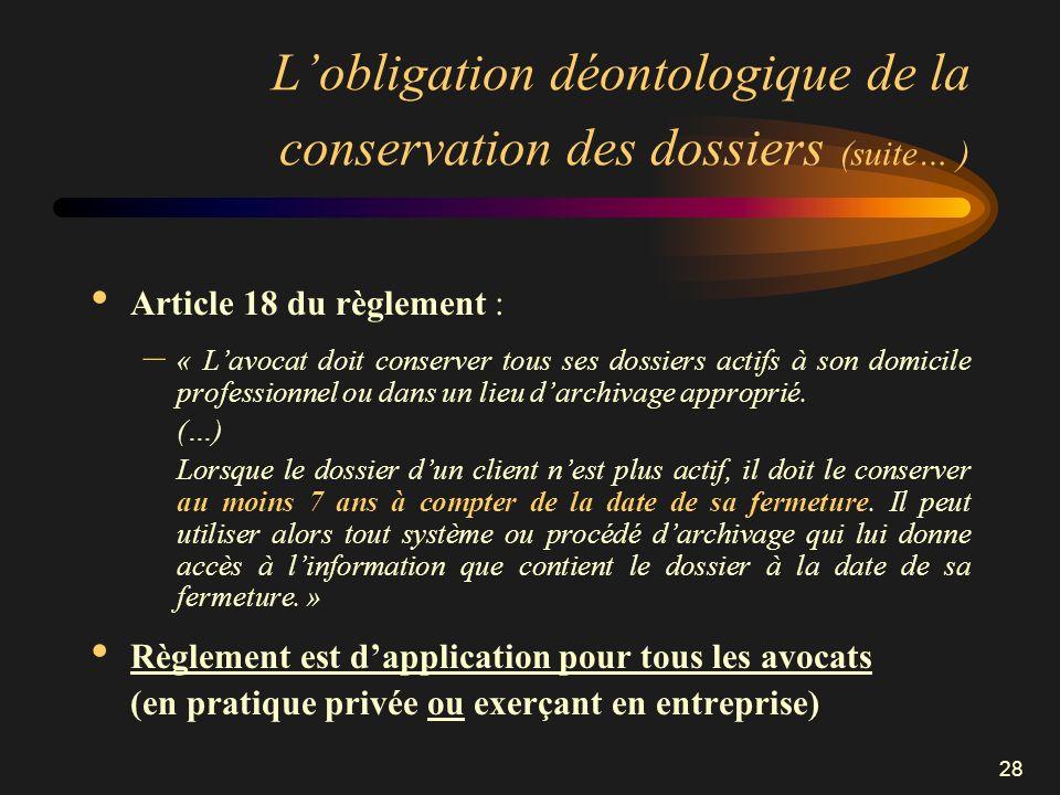 28 Lobligation déontologique de la conservation des dossiers (suite… ) Article 18 du règlement : – « Lavocat doit conserver tous ses dossiers actifs à