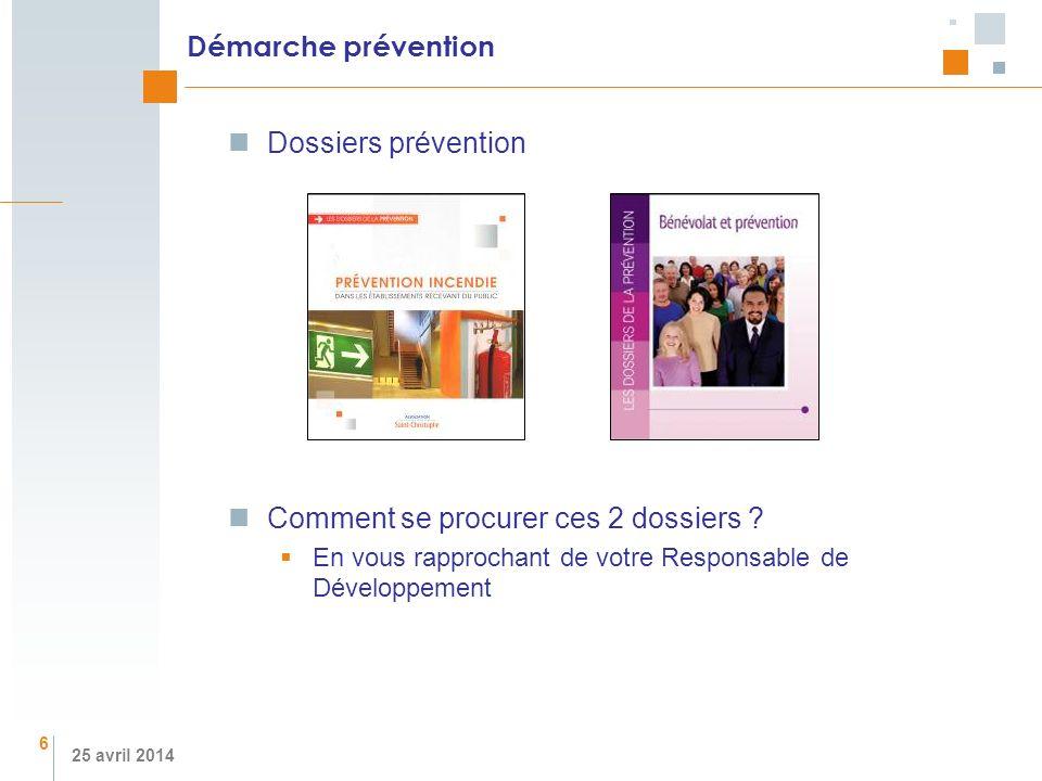 25 avril 2014 Démarche prévention Dossiers prévention Comment se procurer ces 2 dossiers ? En vous rapprochant de votre Responsable de Développement 6