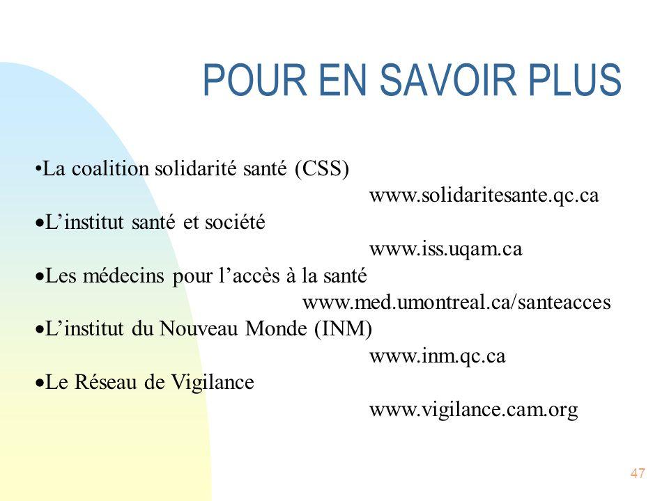 47 POUR EN SAVOIR PLUS La coalition solidarité santé (CSS) www.solidaritesante.qc.ca Linstitut santé et société www.iss.uqam.ca Les médecins pour laccès à la santé www.med.umontreal.ca/santeacces Linstitut du Nouveau Monde (INM) www.inm.qc.ca Le Réseau de Vigilance www.vigilance.cam.org