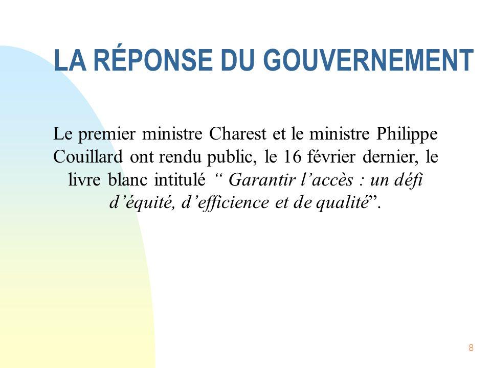 8 LA RÉPONSE DU GOUVERNEMENT Le premier ministre Charest et le ministre Philippe Couillard ont rendu public, le 16 février dernier, le livre blanc intitulé Garantir laccès : un défi déquité, defficience et de qualité.