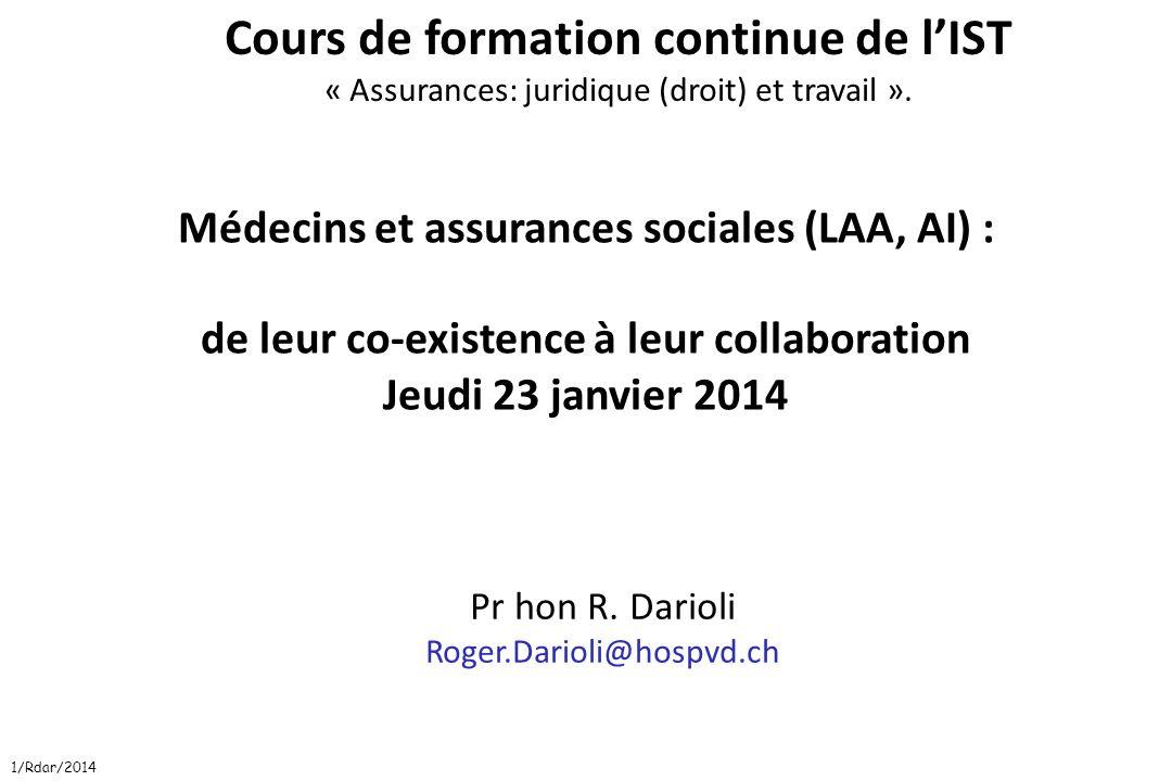 1/Rdar/2014 Médecins et assurances sociales (LAA, AI) : de leur co-existence à leur collaboration Jeudi 23 janvier 2014 Pr hon R. Darioli Roger.Dariol