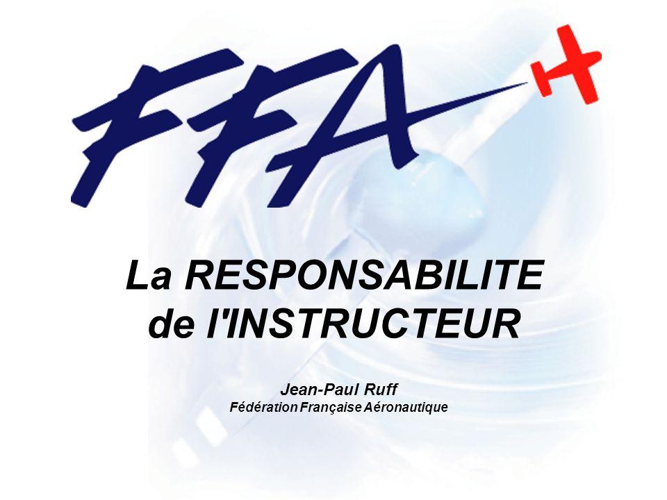 La RESPONSABILITE de l INSTRUCTEUR Jean-Paul Ruff Fédération Française Aéronautique