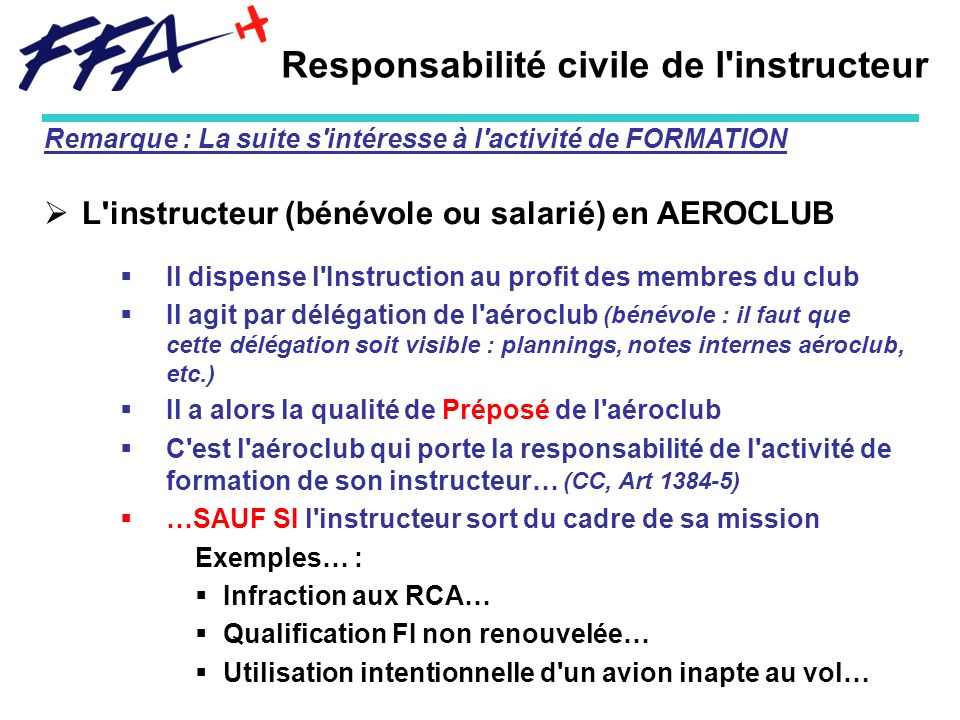 Responsabilité civile de l'instructeur Remarque : La suite s'intéresse à l'activité de FORMATION L'instructeur (bénévole ou salarié) en AEROCLUB Il di
