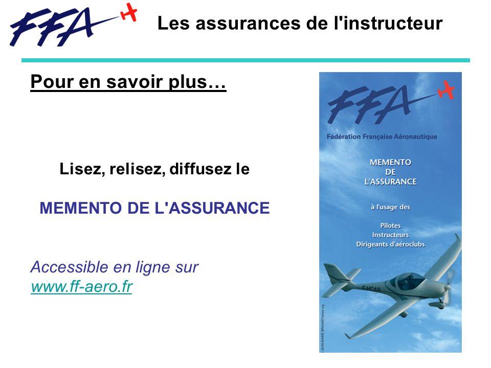Pour en savoir plus… Lisez, relisez, diffusez le MEMENTO DE L ASSURANCE Accessible en ligne sur www.ff-aero.fr www.ff-aero.fr Les assurances de l instructeur