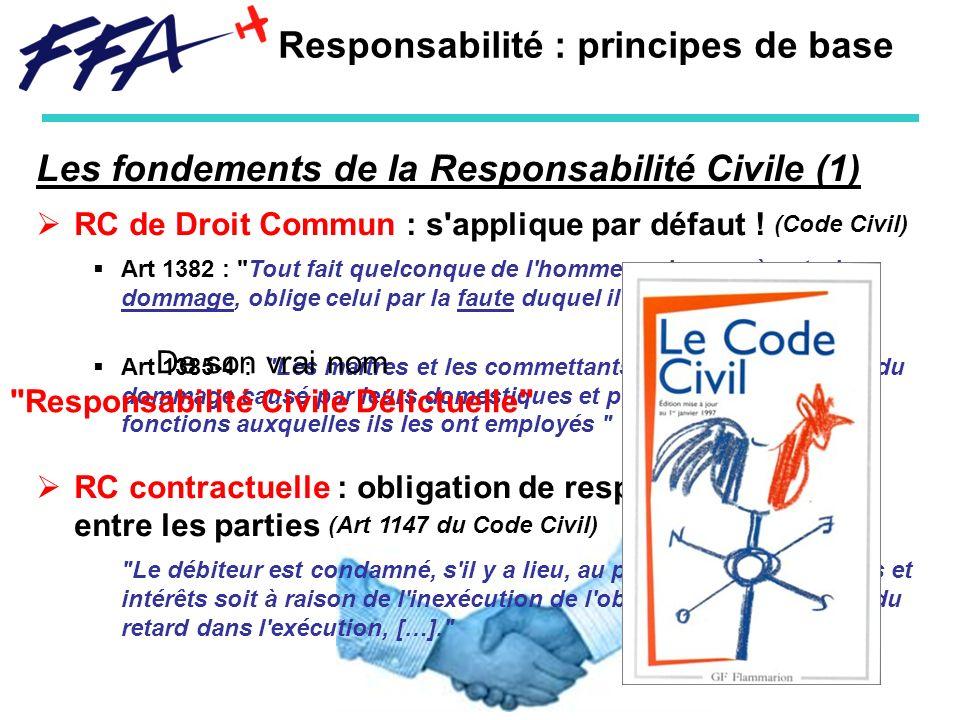 Responsabilité : principes de base Les fondements de la Responsabilité Civile (1) RC de Droit Commun : s'applique par défaut ! (Code Civil) Art 1382 :
