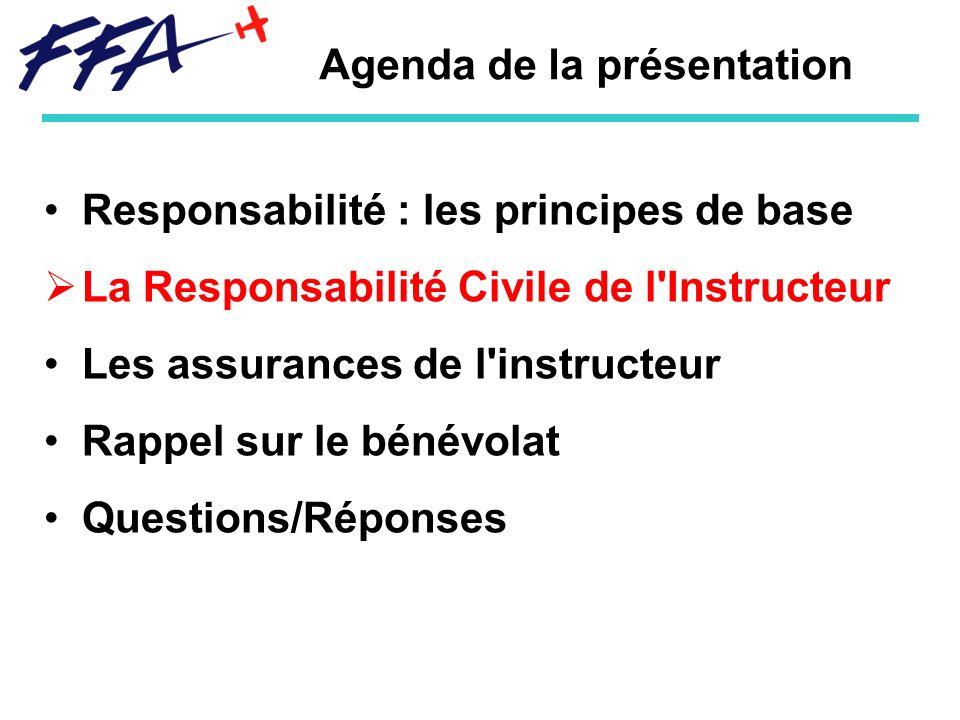 Agenda de la présentation Responsabilité : les principes de base La Responsabilité Civile de l Instructeur Les assurances de l instructeur Rappel sur le bénévolat Questions/Réponses