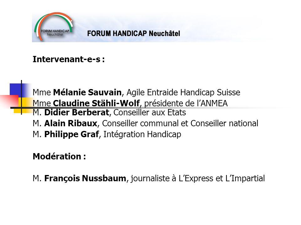 Intervenant-e-s : Mme Mélanie Sauvain, Agile Entraide Handicap Suisse Mme Claudine Stähli-Wolf, présidente de lANMEA M. Didier Berberat, Conseiller au