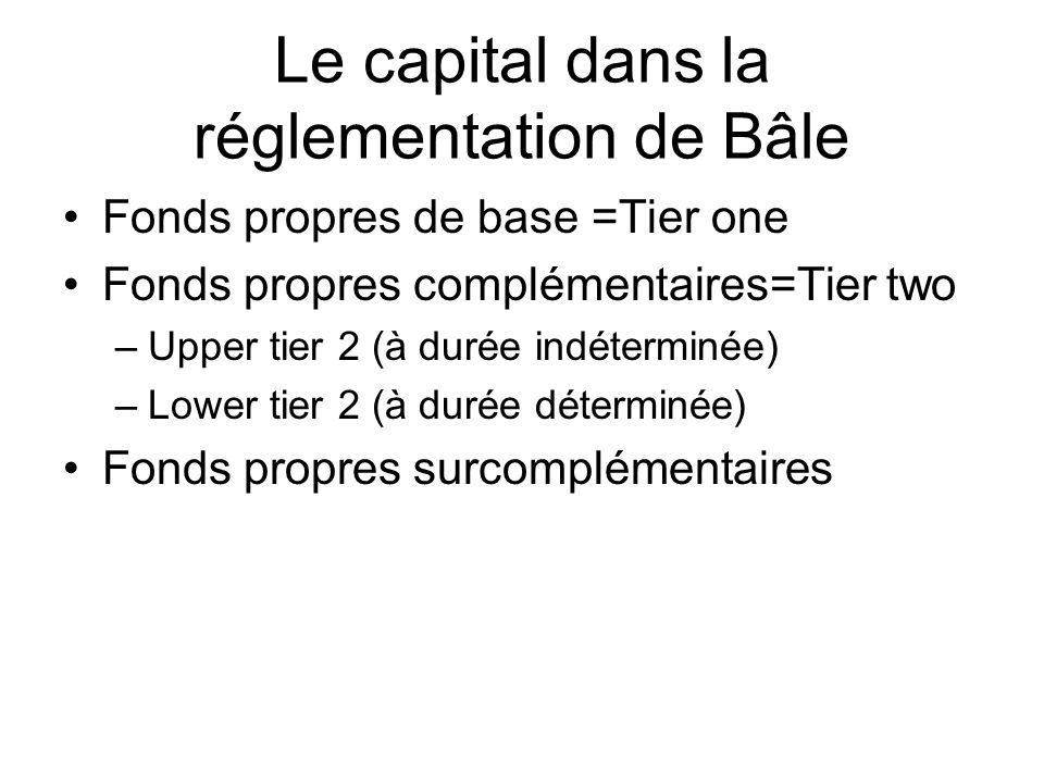 Le capital dans la réglementation de Bâle Fonds propres de base =Tier one Fonds propres complémentaires=Tier two –Upper tier 2 (à durée indéterminée)