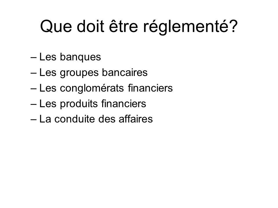 Que doit être réglementé? –Les banques –Les groupes bancaires –Les conglomérats financiers –Les produits financiers –La conduite des affaires