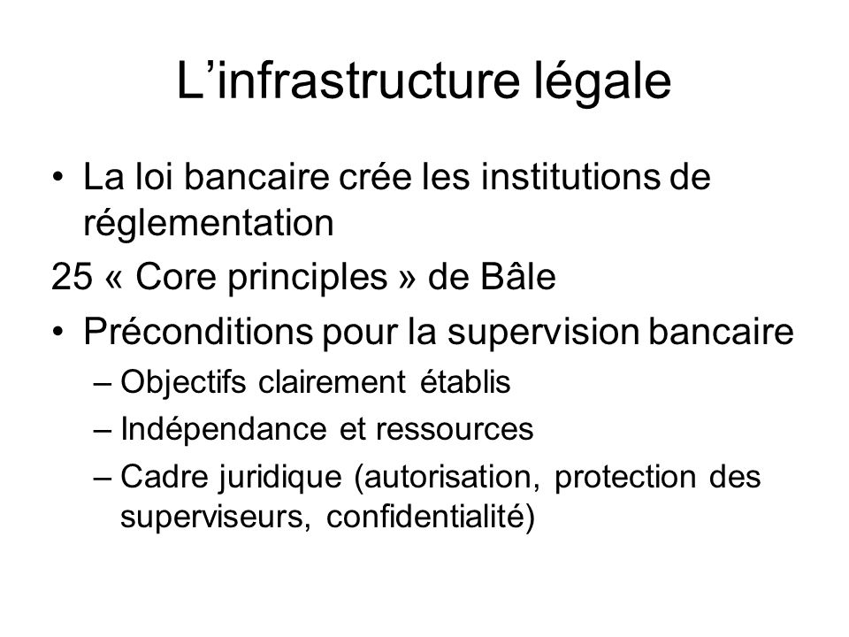 Linfrastructure légale La loi bancaire crée les institutions de réglementation 25 « Core principles » de Bâle Préconditions pour la supervision bancaire –Objectifs clairement établis –Indépendance et ressources –Cadre juridique (autorisation, protection des superviseurs, confidentialité)