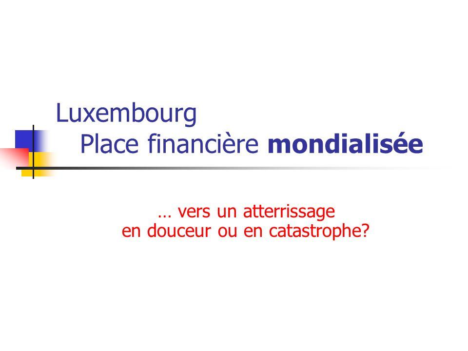 Luxembourg Place financière mondialisée … vers un atterrissage en douceur ou en catastrophe