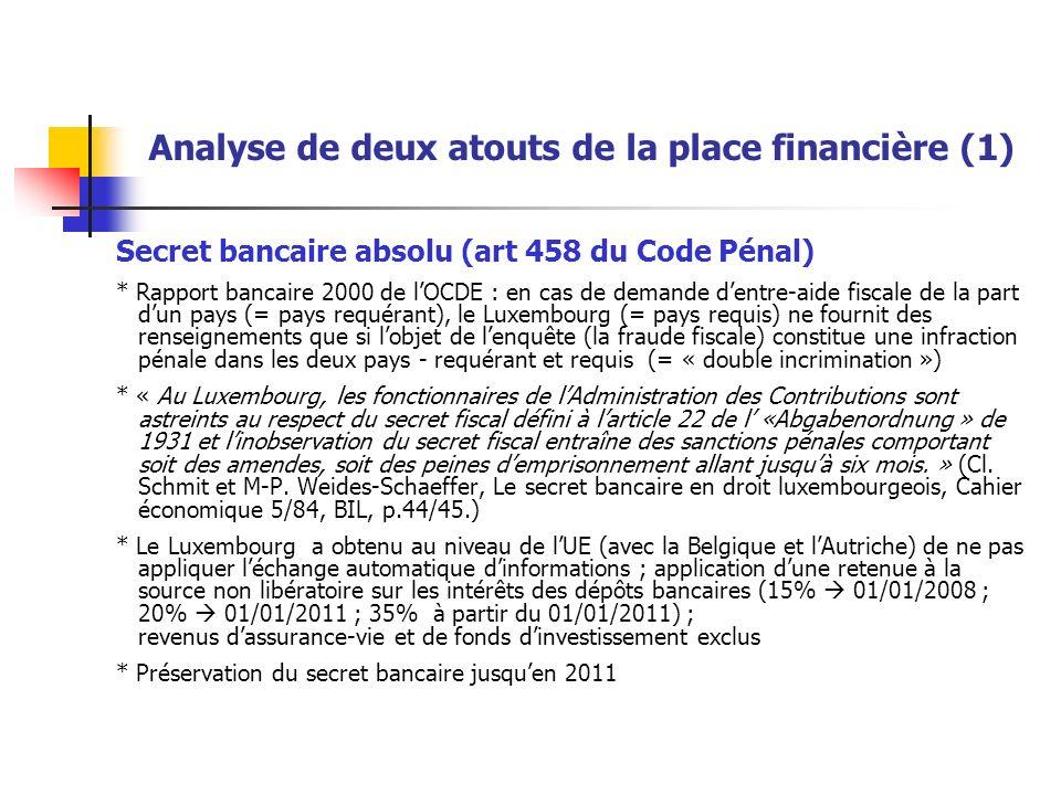Analyse de deux atouts de la place financière (1) Secret bancaire absolu (art 458 du Code Pénal) * Rapport bancaire 2000 de lOCDE : en cas de demande dentre-aide fiscale de la part dun pays (= pays requérant), le Luxembourg (= pays requis) ne fournit des renseignements que si lobjet de lenquête (la fraude fiscale) constitue une infraction pénale dans les deux pays - requérant et requis (= « double incrimination ») * « Au Luxembourg, les fonctionnaires de lAdministration des Contributions sont astreints au respect du secret fiscal défini à larticle 22 de l «Abgabenordnung » de 1931 et linobservation du secret fiscal entraîne des sanctions pénales comportant soit des amendes, soit des peines demprisonnement allant jusquà six mois.