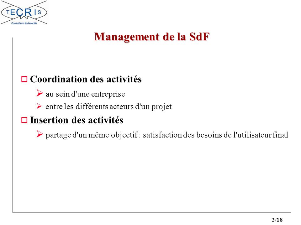 2/18 o Coordination des activités au sein d une entreprise entre les différents acteurs d un projet o Insertion des activités partage d un même objectif : satisfaction des besoins de l utilisateur final Management de la SdF