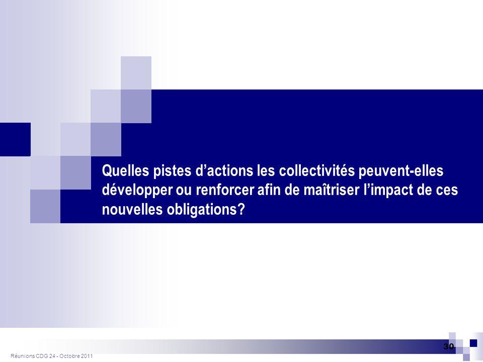 Réunions CDG 24 - Octobre 2011 30 Quelles pistes dactions les collectivités peuvent-elles développer ou renforcer afin de maîtriser limpact de ces nouvelles obligations