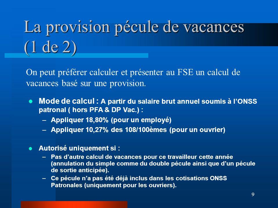 9 La provision pécule de vacances (1 de 2) Autorisé uniquement si : –Pas dautre calcul de vacances pour ce travailleur cette année (annulation du simple comme du double pécule ainsi que dun pécule de sortie anticipée).