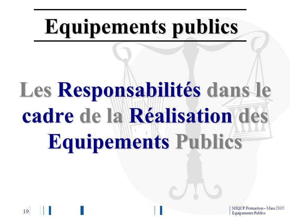 Equipements publics Les Responsabilités dans le cadre de la Réalisation des Equipements Publics MIQCP/Formation – Mars 2005 Equipements Publics 19