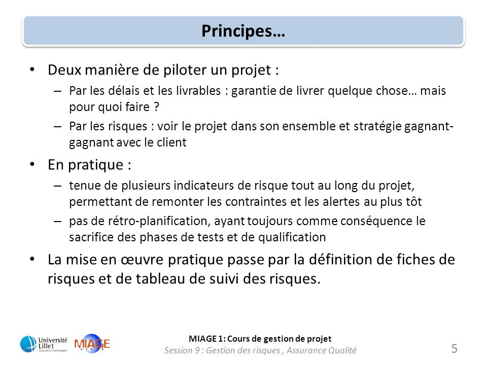 MIAGE 1: Cours de gestion de projet Session 9 : Gestion des risques, Assurance Qualité Principes… Deux manière de piloter un projet : – Par les délais