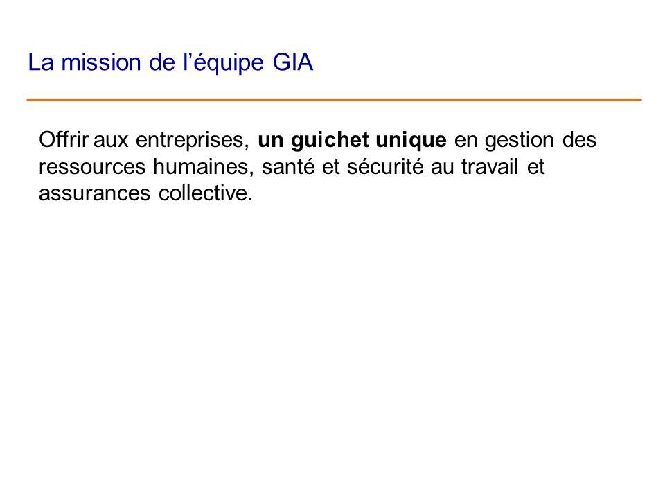 La mission de léquipe GIA Offrir aux entreprises, un guichet unique en gestion des ressources humaines, santé et sécurité au travail et assurances col