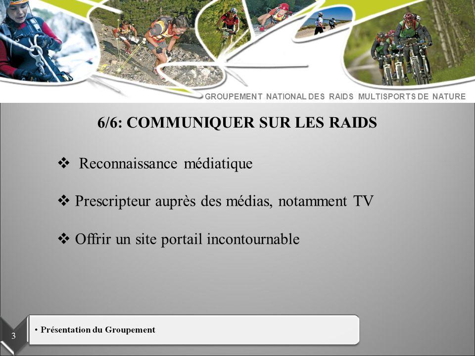 GROUPEMENT NATIONAL DES RAIDS MULTISPORTS DE NATURE 6/6: COMMUNIQUER SUR LES RAIDS Reconnaissance médiatique Prescripteur auprès des médias, notamment
