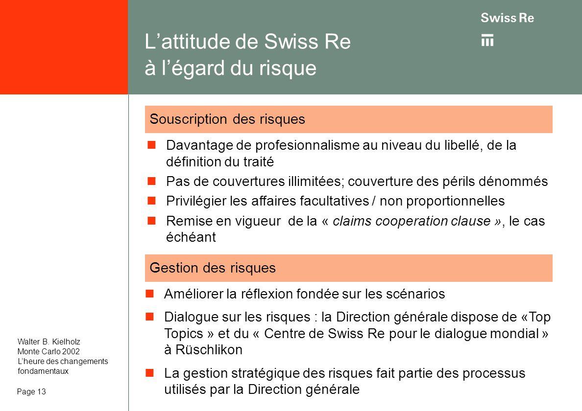 Page 13 Lattitude de Swiss Re à légard du risque Davantage de profesionnalisme au niveau du libellé, de la définition du traité Pas de couvertures illimitées; couverture des périls dénommés Privilégier les affaires facultatives / non proportionnelles Remise en vigueur de la « claims cooperation clause », le cas échéant Souscription des risques Gestion des risques Améliorer la réflexion fondée sur les scénarios Dialogue sur les risques : la Direction générale dispose de «Top Topics » et du « Centre de Swiss Re pour le dialogue mondial » à Rüschlikon La gestion stratégique des risques fait partie des processus utilisés par la Direction générale Walter B.