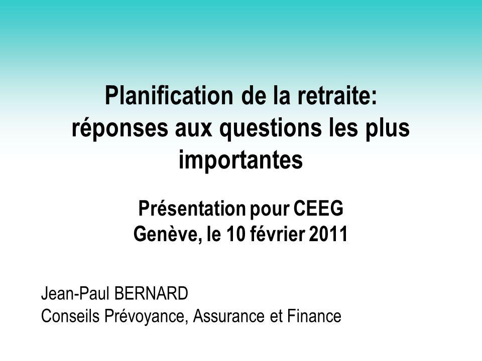Planification de la retraite: réponses aux questions les plus importantes Présentation pour CEEG Genève, le 10 février 2011 Jean-Paul BERNARD Conseils
