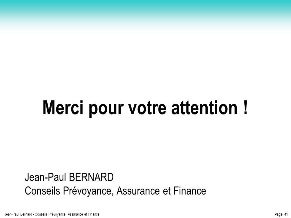 Page 41 Jean-Paul Bernard - Conseils Prévoyance, Assurance et Finance Merci pour votre attention ! Jean-Paul BERNARD Conseils Prévoyance, Assurance et