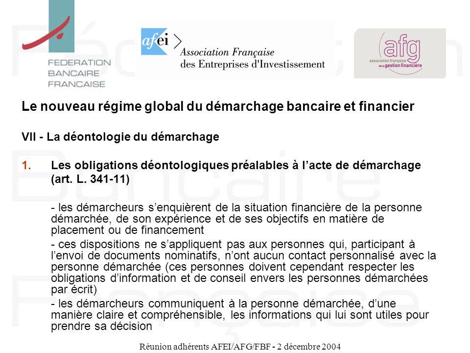 Réunion adhérents AFEI/AFG/FBF - 2 décembre 2004 Le nouveau régime global du démarchage bancaire et financier VII - La déontologie du démarchage 1.Les