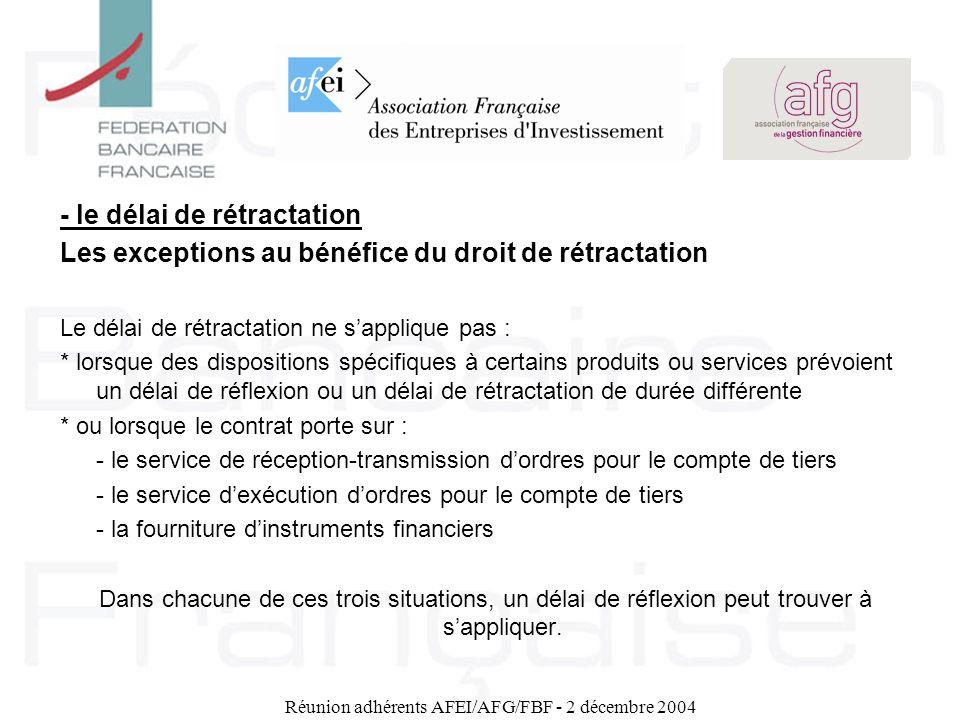 Réunion adhérents AFEI/AFG/FBF - 2 décembre 2004 - le délai de rétractation Les exceptions au bénéfice du droit de rétractation Le délai de rétractati