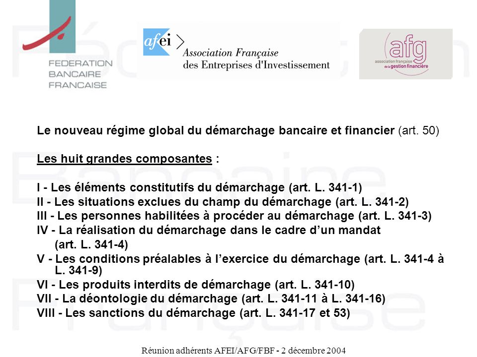 Réunion adhérents AFEI/AFG/FBF - 2 décembre 2004 Le nouveau régime global du démarchage bancaire et financier (art. 50) Les huit grandes composantes :
