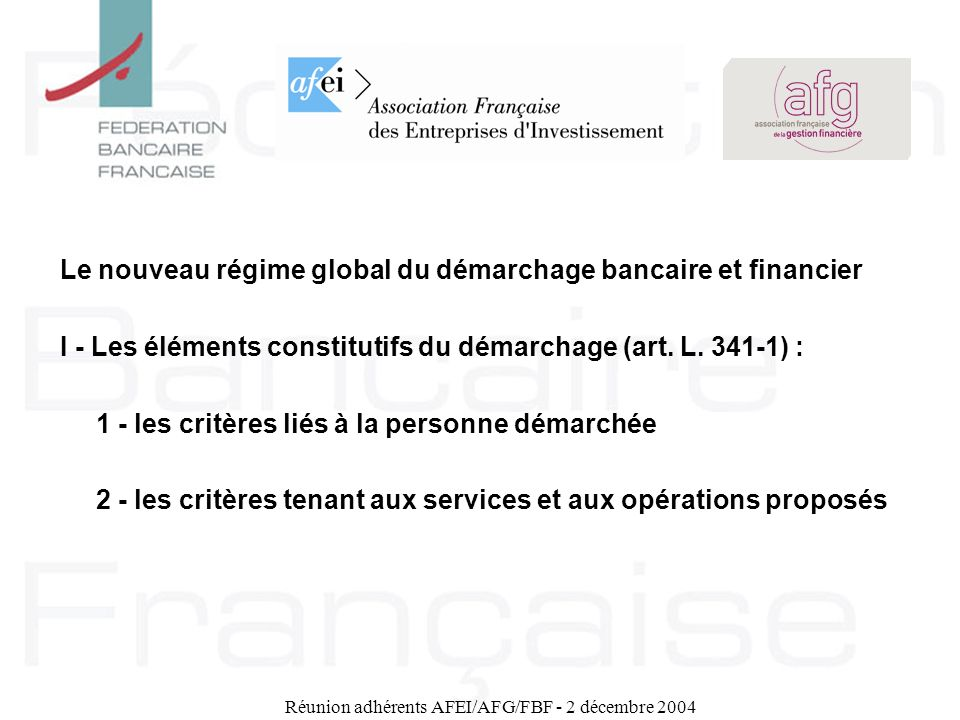 Réunion adhérents AFEI/AFG/FBF - 2 décembre 2004 Le nouveau régime global du démarchage bancaire et financier I - Les éléments constitutifs du démarch
