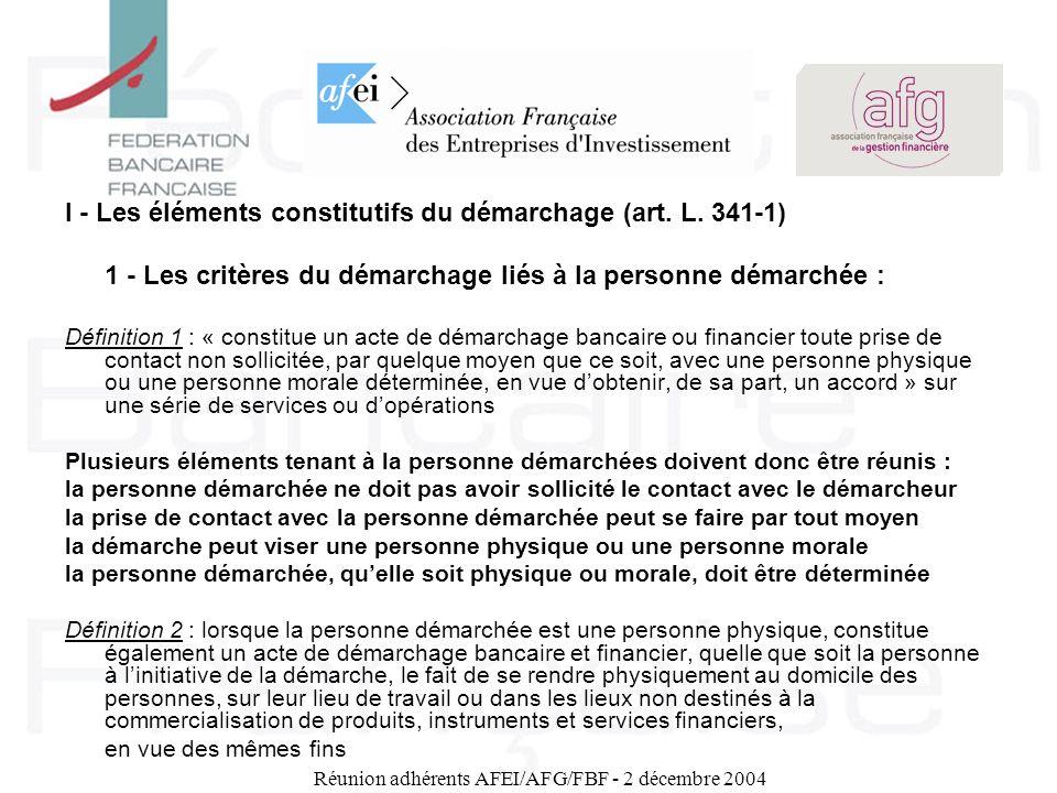 Réunion adhérents AFEI/AFG/FBF - 2 décembre 2004 I - Les éléments constitutifs du démarchage (art. L. 341-1) 1 - Les critères du démarchage liés à la