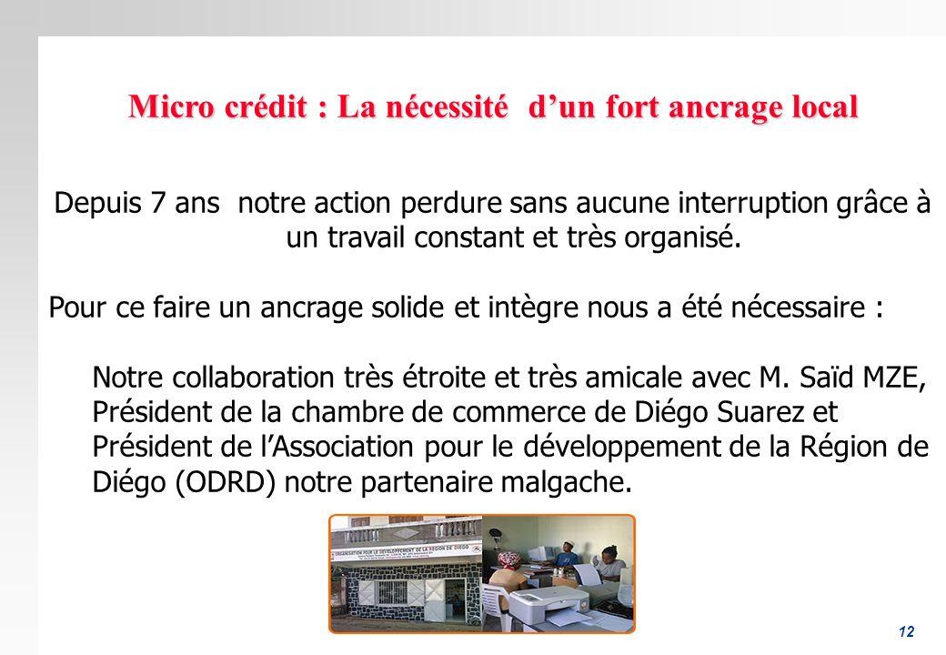 12 Micro crédit : La nécessité dun fort ancrage local Depuis 7 ans notre action perdure sans aucune interruption grâce à un travail constant et très o