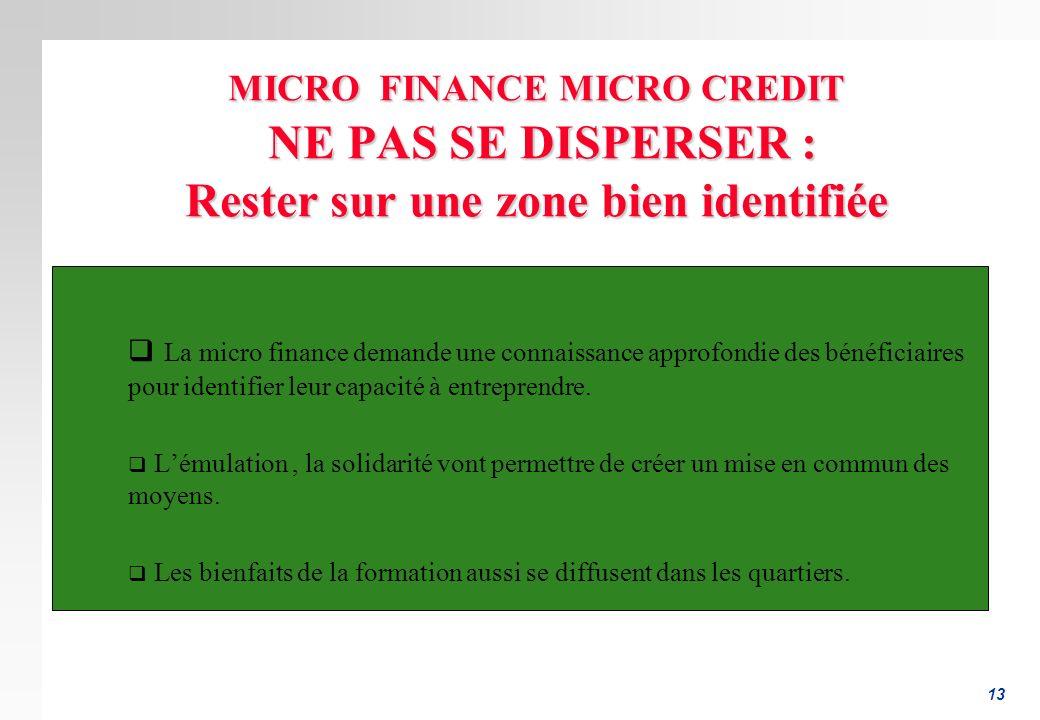 13 MICRO FINANCE MICRO CREDIT NE PAS SE DISPERSER : Rester sur une zone bien identifiée La micro finance demande une connaissance approfondie des béné