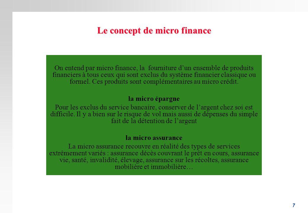 7 Le concept de micro finance On entend par micro finance, la fourniture dun ensemble de produits financiers à tous ceux qui sont exclus du système fi