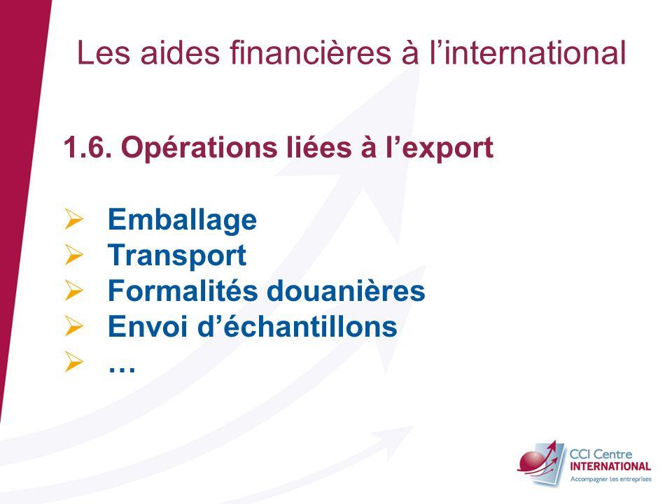 Les aides financières à linternational 1.6. Opérations liées à lexport Emballage Transport Formalités douanières Envoi déchantillons …