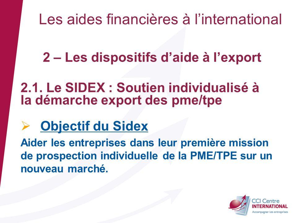 Les aides financières à linternational 2 – Les dispositifs daide à lexport 2.1. Le SIDEX : Soutien individualisé à la démarche export des pme/tpe Obje