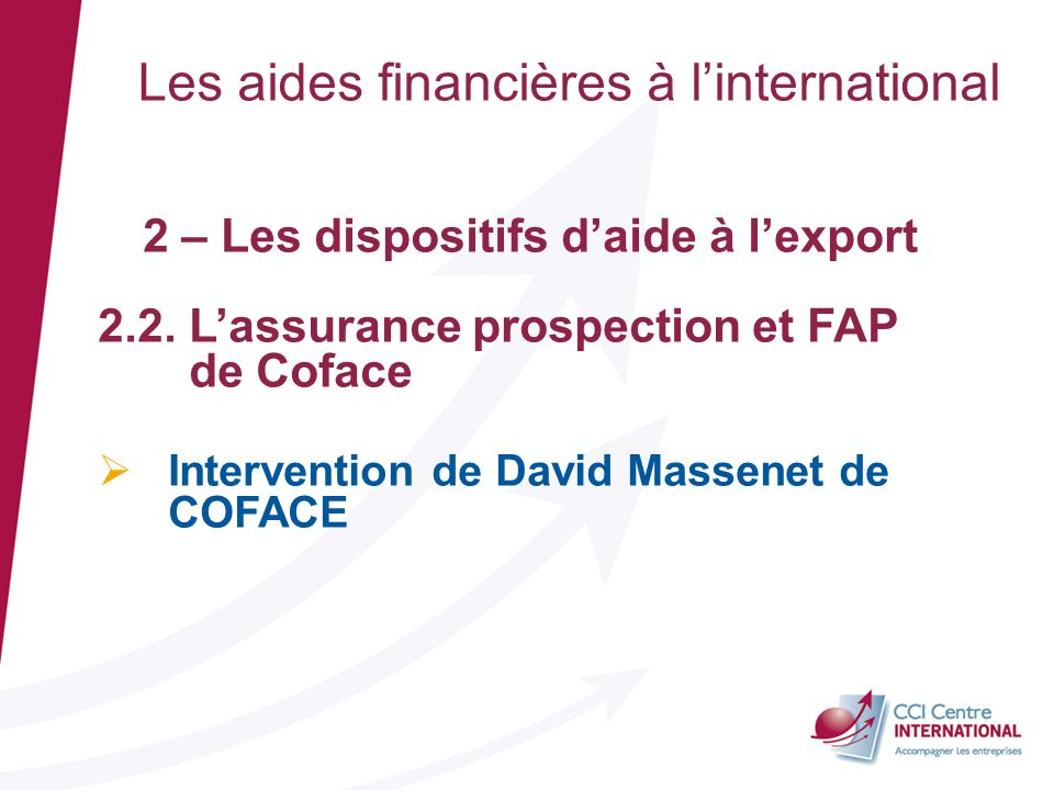 Les aides financières à linternational 2 – Les dispositifs daide à lexport 2.2. Lassurance prospection et FAP de Coface Intervention de David Massenet