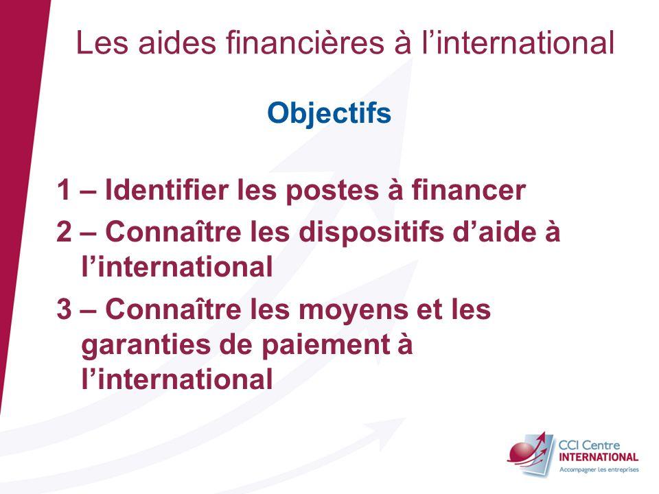 Les aides financières à linternational Objectifs 1 – Identifier les postes à financer 2 – Connaître les dispositifs daide à linternational 3 – Connaît