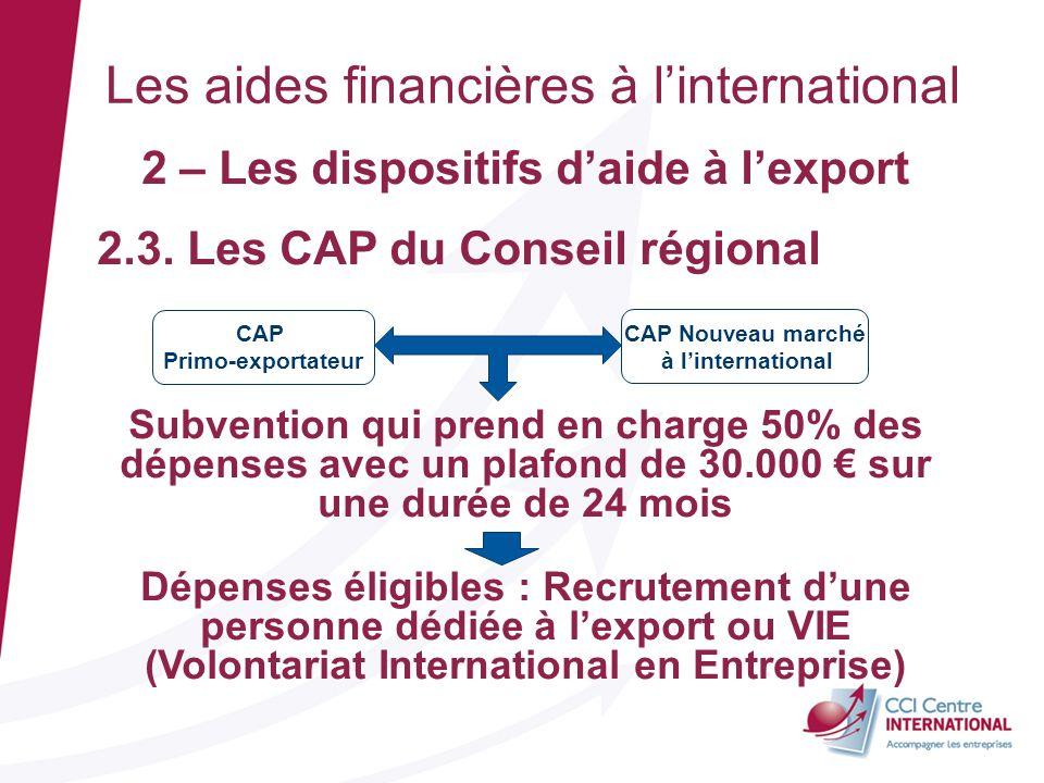 2 – Les dispositifs daide à lexport 2.3. Les CAP du Conseil régional Subvention qui prend en charge 50% des dépenses avec un plafond de 30.000 sur une