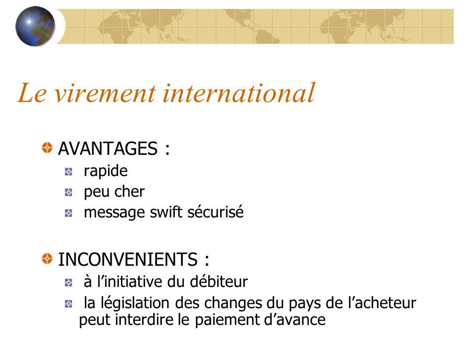 Le virement international AVANTAGES : rapide peu cher message swift sécurisé INCONVENIENTS : à linitiative du débiteur la législation des changes du p