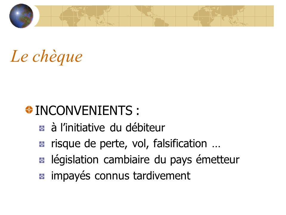 Le chèque INCONVENIENTS : à linitiative du débiteur risque de perte, vol, falsification … législation cambiaire du pays émetteur impayés connus tardiv