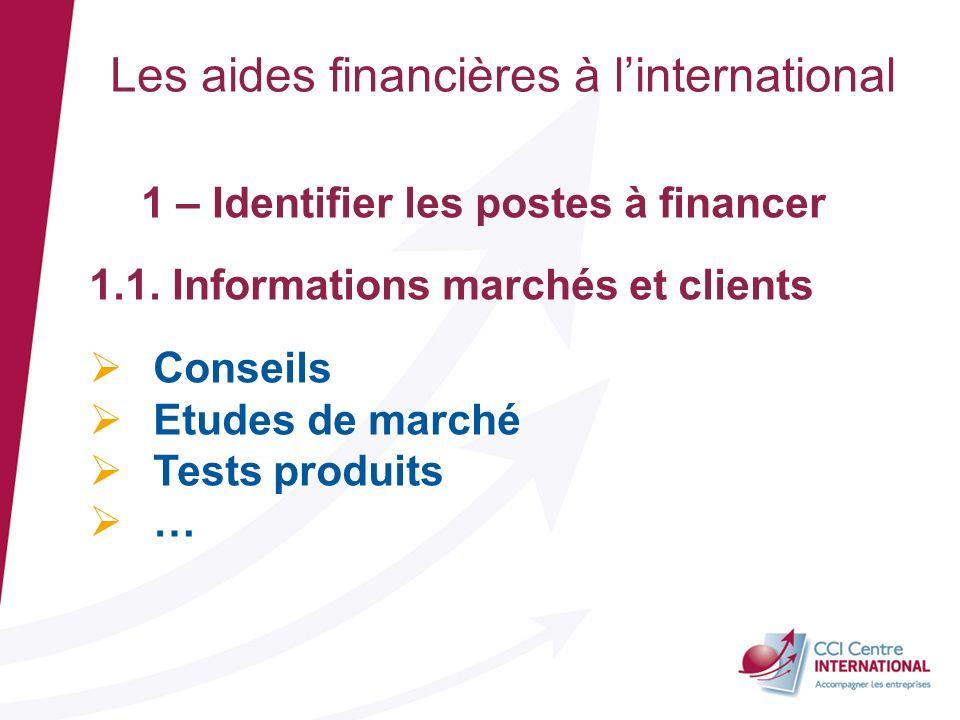 Les aides financières à linternational 1 – Identifier les postes à financer 1.1. Informations marchés et clients Conseils Etudes de marché Tests produ