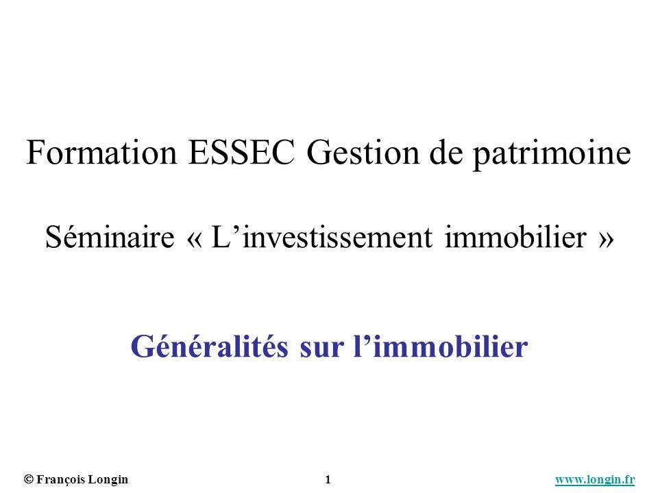 François Longin 1 www.longin.frwww.longin.fr Formation ESSEC Gestion de patrimoine Séminaire « Linvestissement immobilier » Généralités sur limmobilie