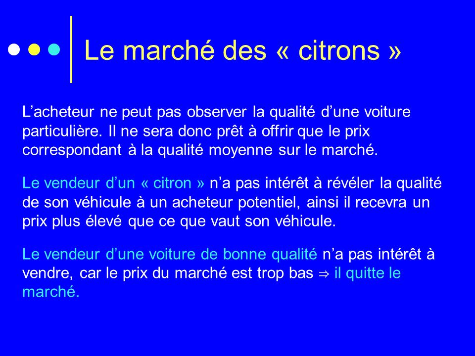 Le marché des « citrons » Lacheteur ne peut pas observer la qualité dune voiture particulière. Il ne sera donc prêt à offrir que le prix correspondant